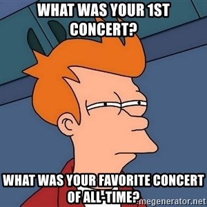 Futurama Fry - What was your 1st concert? What was your favorite concert of all-time?