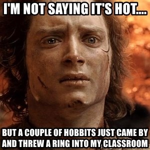 Frodo  - I'm not saying it's hot.... but a couple of hobbits just came by and threw a ring into my classroom