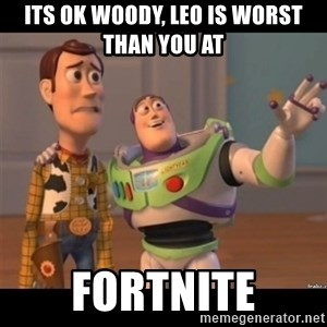 Buzz lightyear meme fixd - Its ok woody, leo is worst than you at  Fortnite