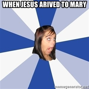 Annoying Facebook Girl - WHEN JESUS ARIVED TO MARY