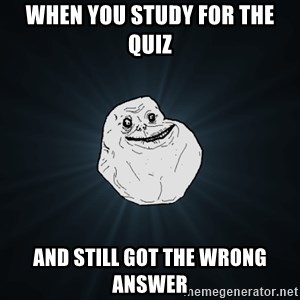 Forever Alone - When you study for the quiz and still got the wrong answer