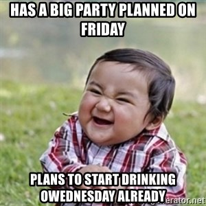 evil plan kid - Has a big party planned on friday Plans to start drinking owednesday already
