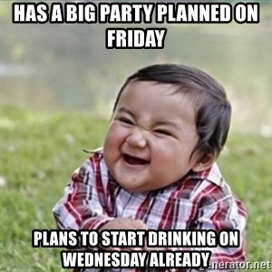 evil plan kid - Has a big party planned on friday Plans to start drinking on wednesday already