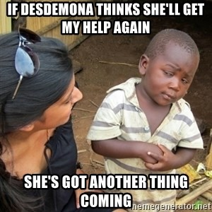 Skeptical 3rd World Kid - If Desdemona thinks she'll get my help again she's got another thing coming