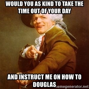 Joseph Ducreux - would you as kind to take the time out of your day and instruct me on how to douglas