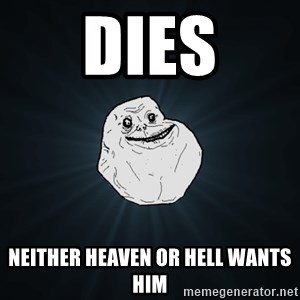 Forever Alone - dies neither heaven or hell wants him