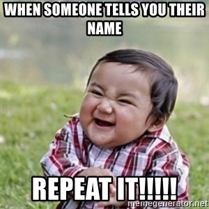 evil plan kid - When Someone Tells you their name  Repeat it!!!!!