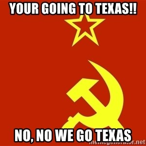 In Soviet Russia - your going to texas!! no, no we go texas