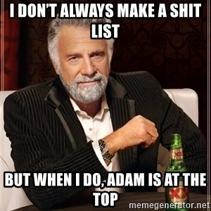 The Most Interesting Man In The World - I don't always make a shit list But when I do, Adam is at the top