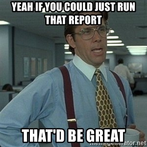 Yeah that'd be great... - Yeah if you could just run that report That'd be great