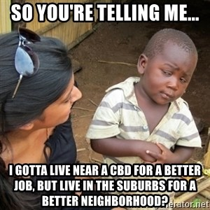 Skeptical 3rd World Kid - So you're telling me... I gotta live near a CBD for a better job, but live in the suburbs for a better neighborhood?