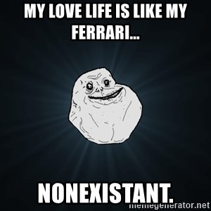 Forever Alone - my love life is like my ferrari... nonexistant.