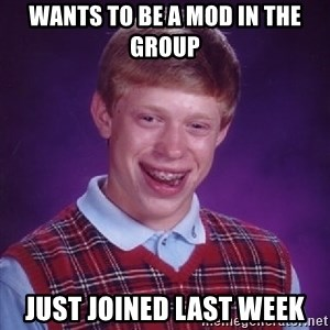 Bad Luck Brian - wants to be a mod in the group just joined last week