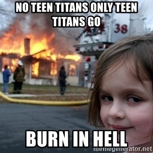 Disaster Girl - no teen titans only teen titans go burn in hell