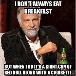 The Most Interesting Man In The World - i don't always eat breakfast but when i do it's a giant can of red bull along with a cigarette