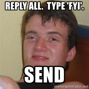 Really Stoned Guy - Reply All.  Type 'FYI'. Send