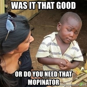 Skeptical 3rd World Kid - Was it that good or do you need that mopinator