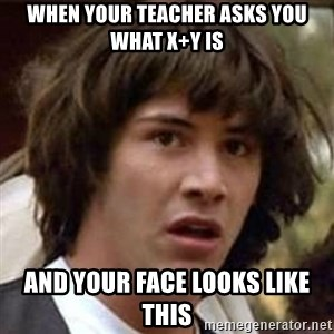 Conspiracy Keanu - when your teacher asks you what x+y is and your face looks like this