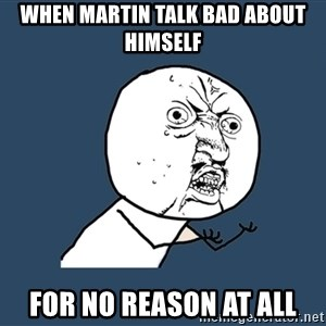 Y U No - When Martin Talk bad about himself For no reason at all