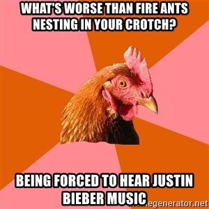 Anti Joke Chicken - What's worse than fire ants nesting in your crotch? Being forced to hear Justin Bieber music