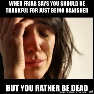 First World Problems - When Friar says you should be thankful for just being banished But you rather be dead