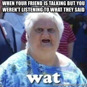 Fat Woman Wat - when your friend is talking but you weren't listening to what they said