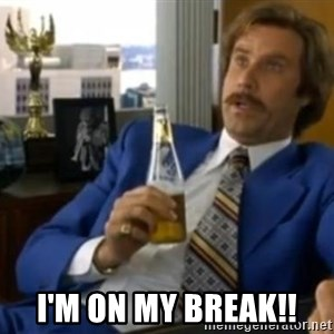 That escalated quickly-Ron Burgundy - I'M ON MY BREAK!!