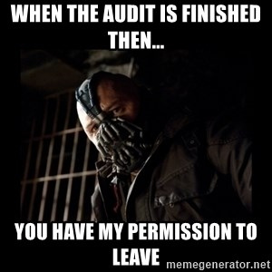 Bane Meme - When the audit is finished then... you have my permission to leave
