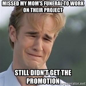 Dawson's Creek - Missed my mom's funeral to work on their project still didn't get the promotion
