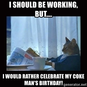 i should buy a boat cat - I should be working, but.... I would rather celebrate my Coke Man's birthday!