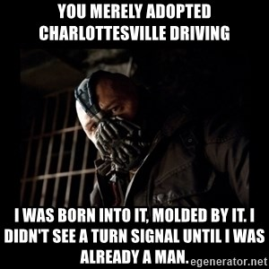 Bane Meme - You merely adopted Charlottesville driving I was born into it, molded by it. I didn't see a turn signal until I was already a man.