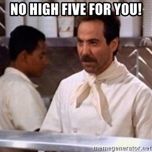 No Soup for You - No High Five for you!