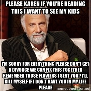 The Most Interesting Man In The World - Please Karen if you're reading this I want to see my kids  I'm sorry for everything please don't get a divorce we can fix this together remember those flowers I sent you? I'll kill myself if I don't have you in my life please