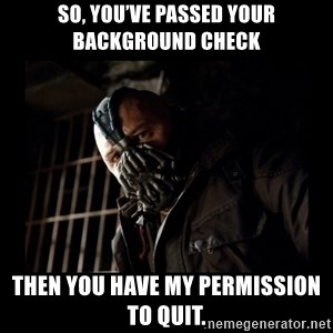 Bane Meme - So, you've passed your background check  Then you have my permission to quit.