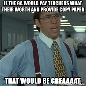 Office Space Boss - If the GA would pay teachers what their worth AND provide copy paper That would be greaaaat.