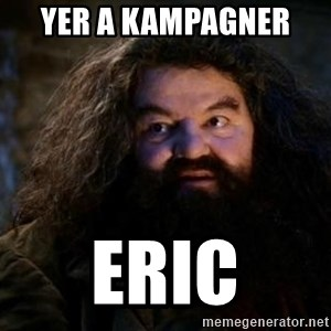 Yer A Wizard Harry Hagrid - YER A KAMPAGNER  ERIC