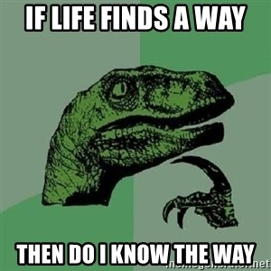 Philosoraptor - If life finds a way then do I know the way
