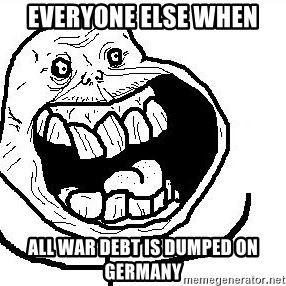 Happy Forever Alone - everyone else when all war debt is dumped on germany