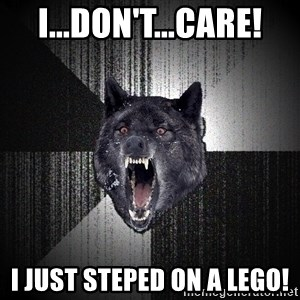 Insanity Wolf - i...don't...care! i just steped on a lego!