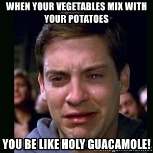 crying peter parker - When your vegetables mix with your potatoes  you be like holy guacamole!