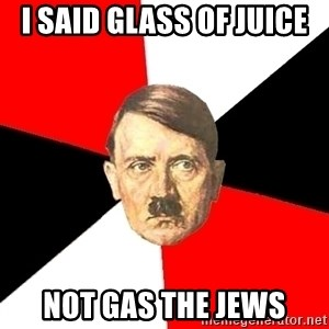 Advice Hitler - I said glass of juice  not gas the jews