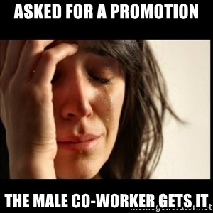 First World Problems - Asked for a promotion The male co-worker gets it