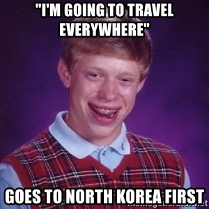 "Bad Luck Brian - ""I'm going to travel everywhere"" goes to north korea first"