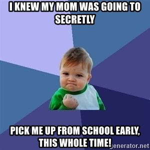 Success Kid - I knew my mom was going to secretly pick me up from school early, this whole time!