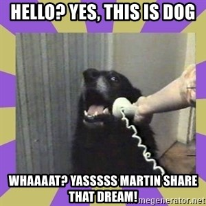 Yes, this is dog! - hello? yes, this is dog whaaaat? yasssss martin share that dream!