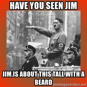 Heil Hitler - Have you seen Jim Jim.is about this tall with a beard