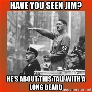 Heil Hitler - Have you seen Jim? He's about this tall with a long beard