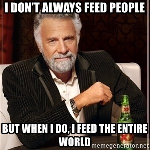 The Most Interesting Man In The World - I don't always feed people But when I do, I feed the entire world
