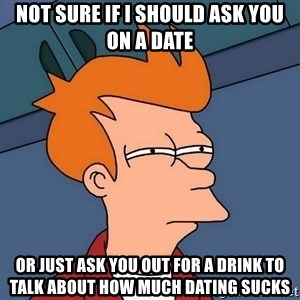 Futurama Fry - NOT SURE IF I SHOULD ASK YOU ON A DATE OR JUST ASK YOU OUT FOR A DRINK TO TALK ABOUT HOW MUCH DATING SUCKS