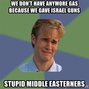 Sad Face Guy - we don't have anymore gas because we gave israel guns stupid middle easterners